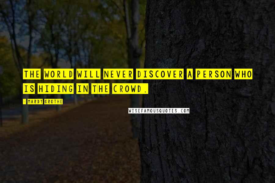 Mardy Grothe quotes: The world will never discover a person who is hiding in the crowd.