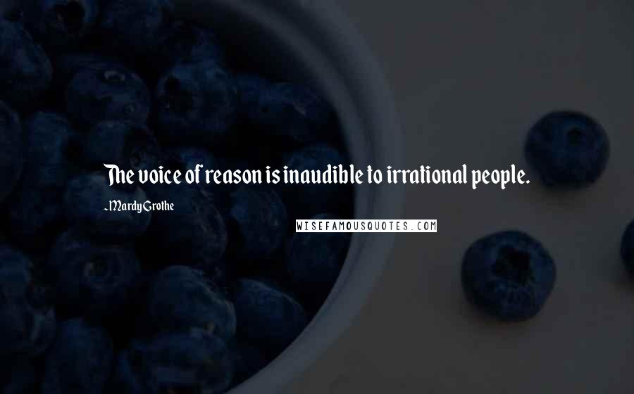 Mardy Grothe quotes: The voice of reason is inaudible to irrational people.
