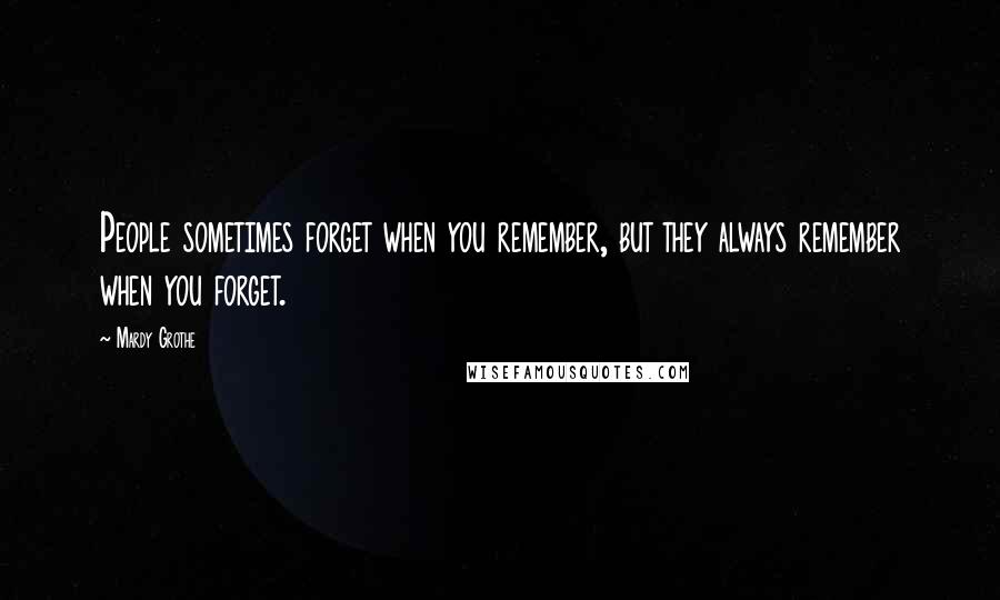 Mardy Grothe quotes: People sometimes forget when you remember, but they always remember when you forget.