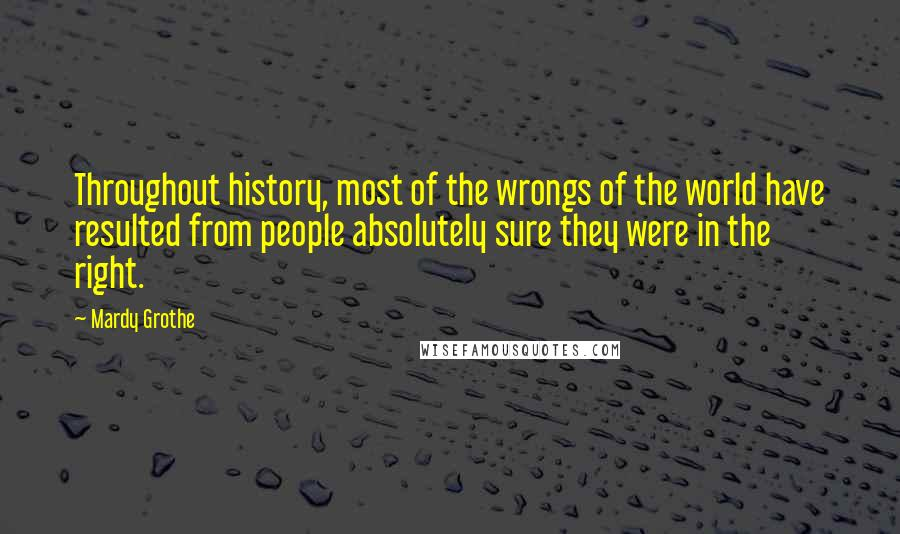 Mardy Grothe quotes: Throughout history, most of the wrongs of the world have resulted from people absolutely sure they were in the right.
