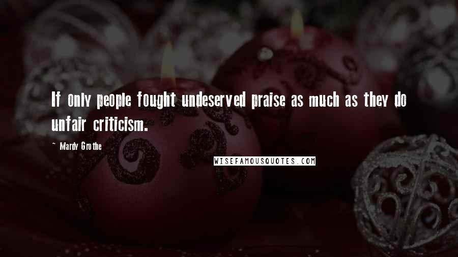 Mardy Grothe quotes: If only people fought undeserved praise as much as they do unfair criticism.