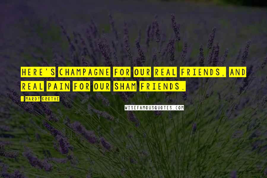Mardy Grothe quotes: Here's champagne for our real friends, and real pain for our sham friends.