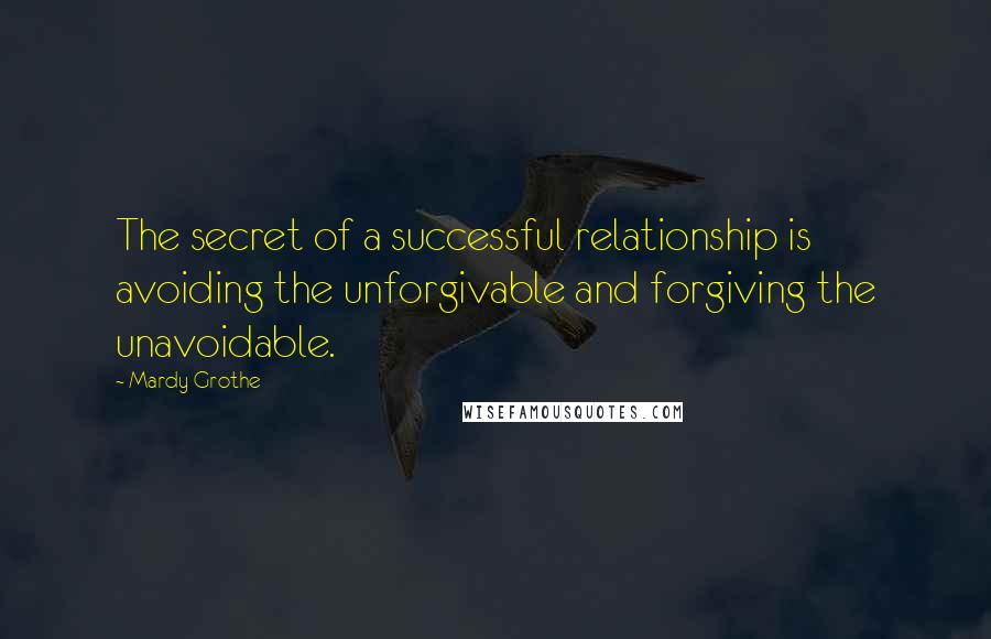 Mardy Grothe quotes: The secret of a successful relationship is avoiding the unforgivable and forgiving the unavoidable.