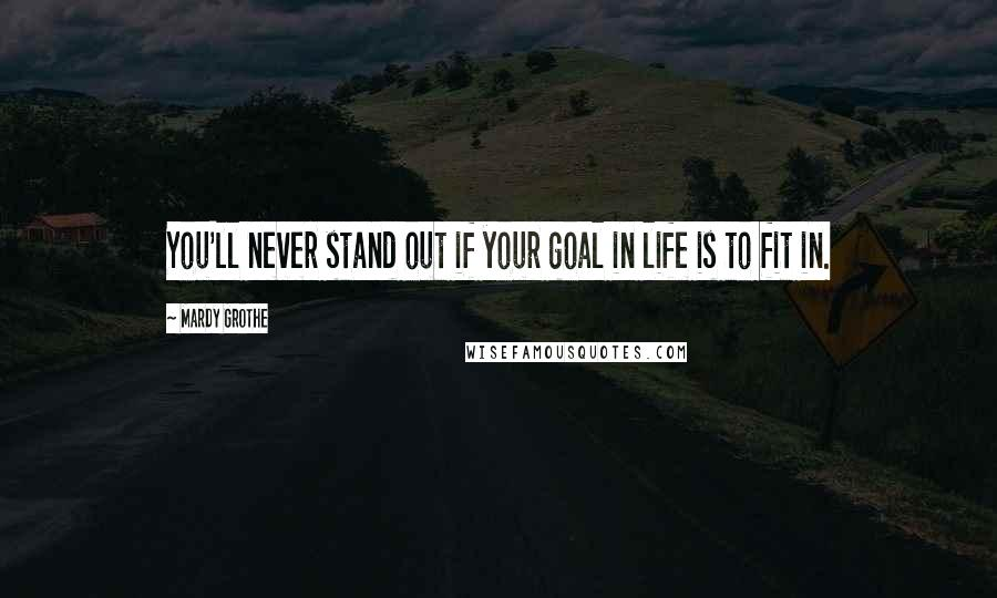 Mardy Grothe quotes: You'll never stand out if your goal in life is to fit in.