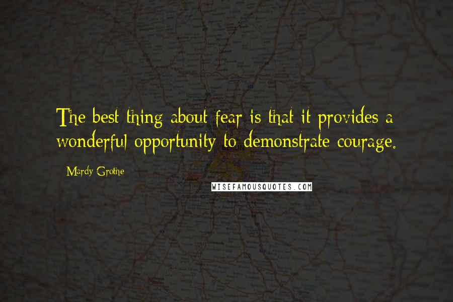 Mardy Grothe quotes: The best thing about fear is that it provides a wonderful opportunity to demonstrate courage.
