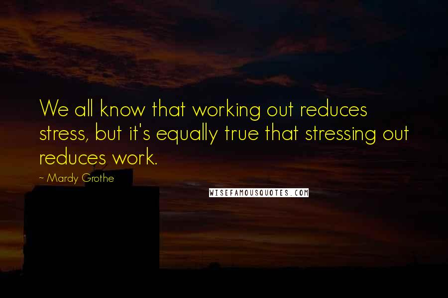 Mardy Grothe quotes: We all know that working out reduces stress, but it's equally true that stressing out reduces work.