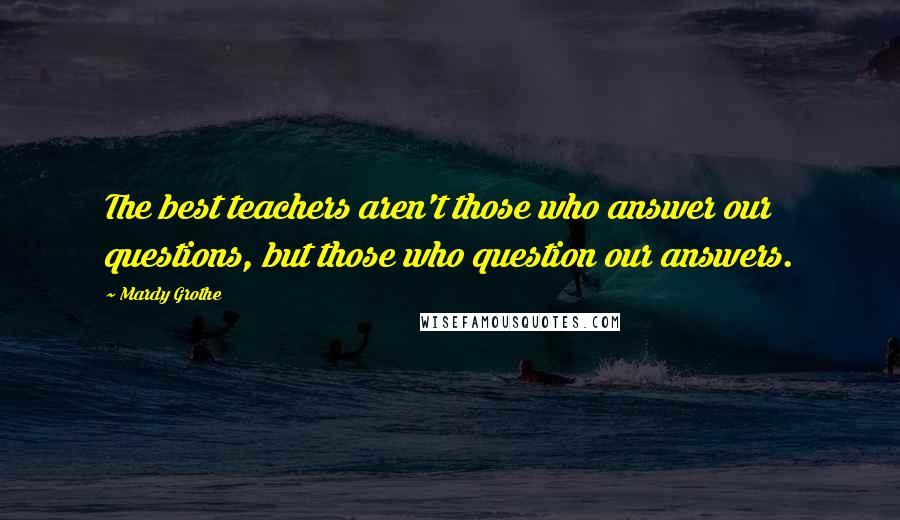 Mardy Grothe quotes: The best teachers aren't those who answer our questions, but those who question our answers.
