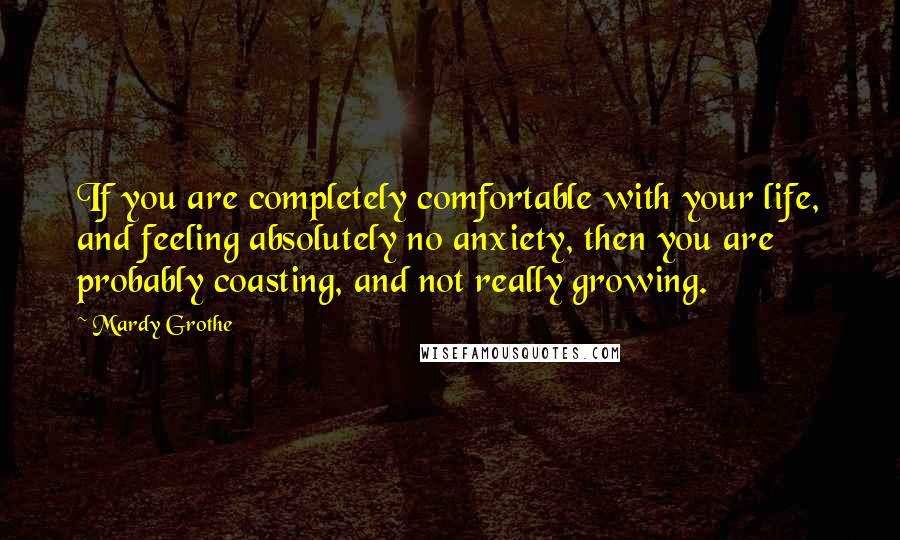 Mardy Grothe quotes: If you are completely comfortable with your life, and feeling absolutely no anxiety, then you are probably coasting, and not really growing.