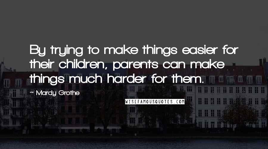 Mardy Grothe quotes: By trying to make things easier for their children, parents can make things much harder for them.