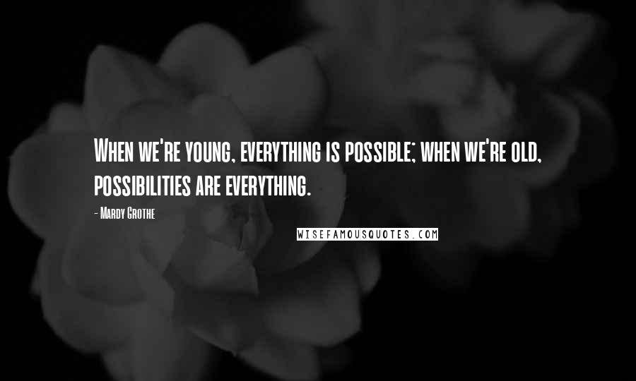 Mardy Grothe quotes: When we're young, everything is possible; when we're old, possibilities are everything.
