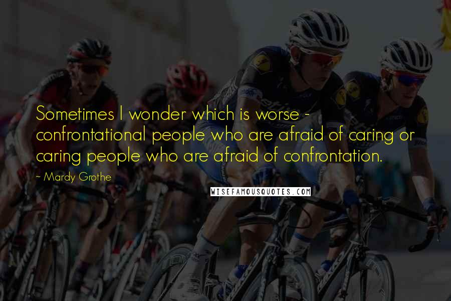 Mardy Grothe quotes: Sometimes I wonder which is worse - confrontational people who are afraid of caring or caring people who are afraid of confrontation.
