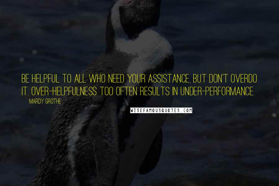 Mardy Grothe quotes: Be helpful to all who need your assistance, but don't overdo it. Over-helpfulness too often results in under-performance.
