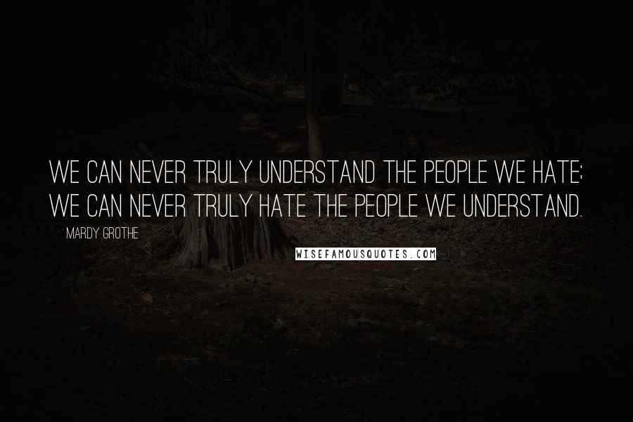 Mardy Grothe quotes: We can never truly understand the people we hate; we can never truly hate the people we understand.