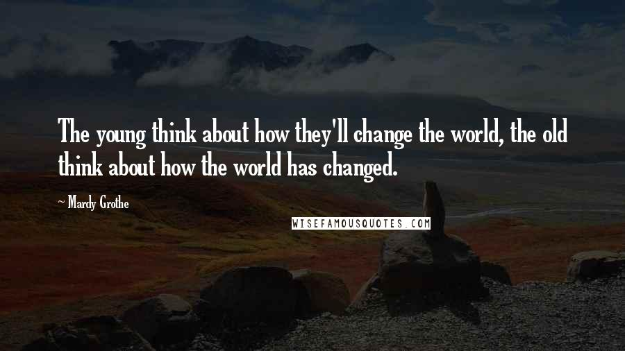 Mardy Grothe quotes: The young think about how they'll change the world, the old think about how the world has changed.