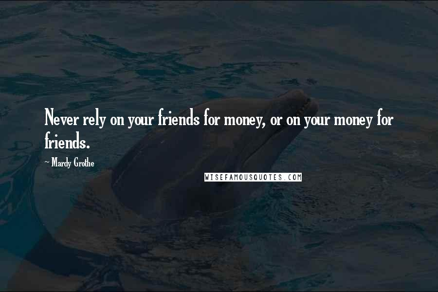 Mardy Grothe quotes: Never rely on your friends for money, or on your money for friends.