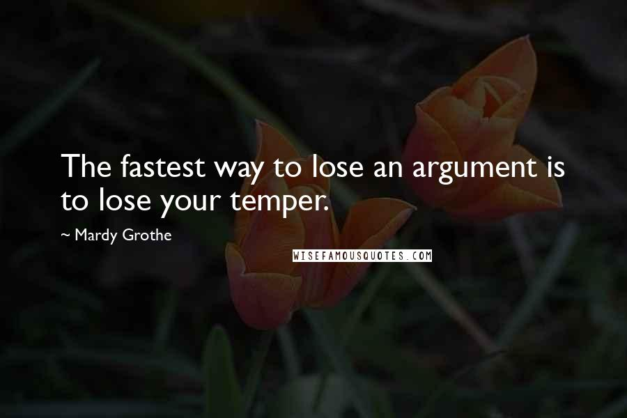 Mardy Grothe quotes: The fastest way to lose an argument is to lose your temper.