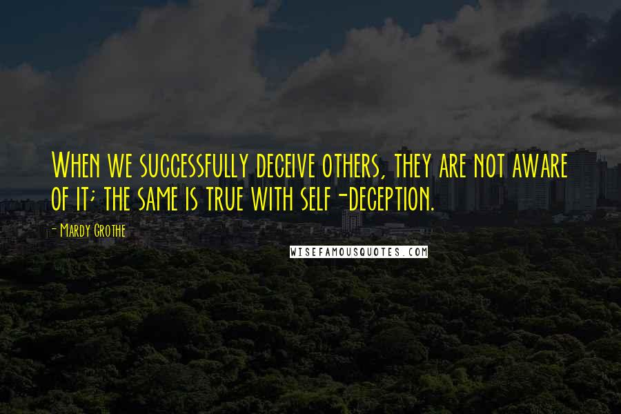 Mardy Grothe quotes: When we successfully deceive others, they are not aware of it; the same is true with self-deception.