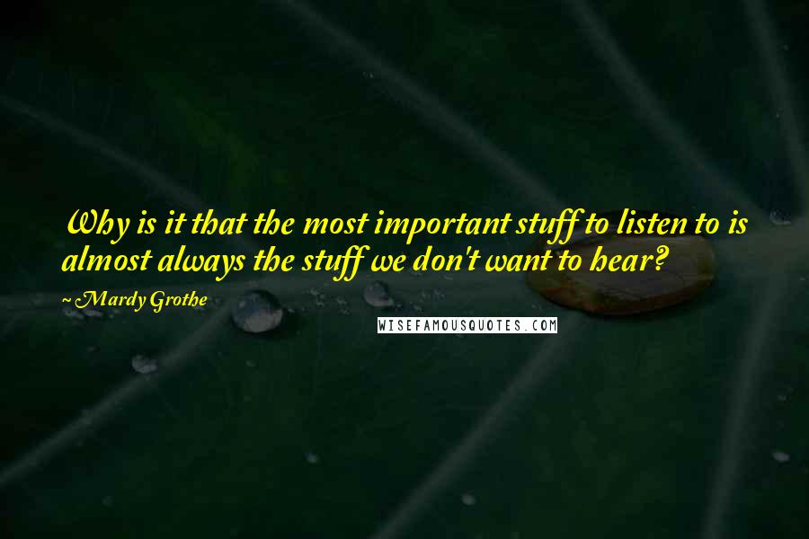Mardy Grothe quotes: Why is it that the most important stuff to listen to is almost always the stuff we don't want to hear?