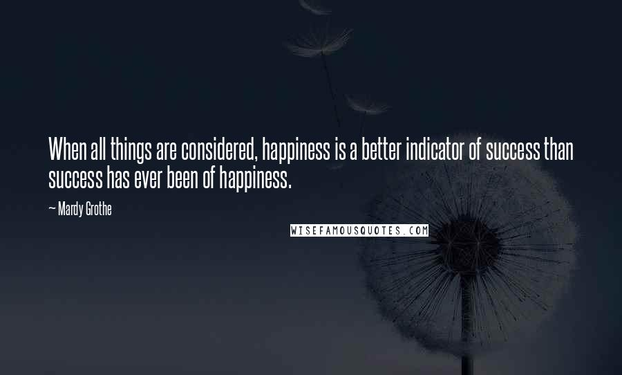 Mardy Grothe quotes: When all things are considered, happiness is a better indicator of success than success has ever been of happiness.