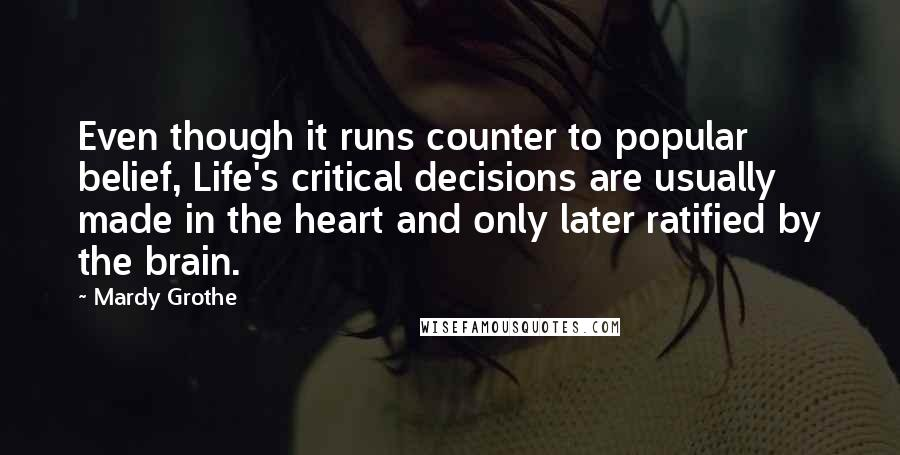 Mardy Grothe quotes: Even though it runs counter to popular belief, Life's critical decisions are usually made in the heart and only later ratified by the brain.