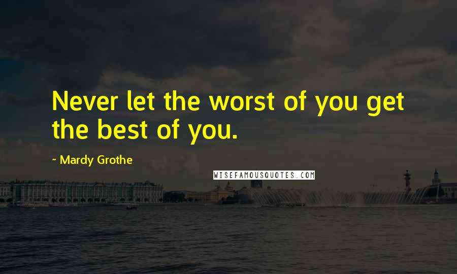 Mardy Grothe quotes: Never let the worst of you get the best of you.
