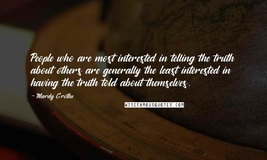 Mardy Grothe quotes: People who are most interested in telling the truth about others are generally the least interested in having the truth told about themselves.