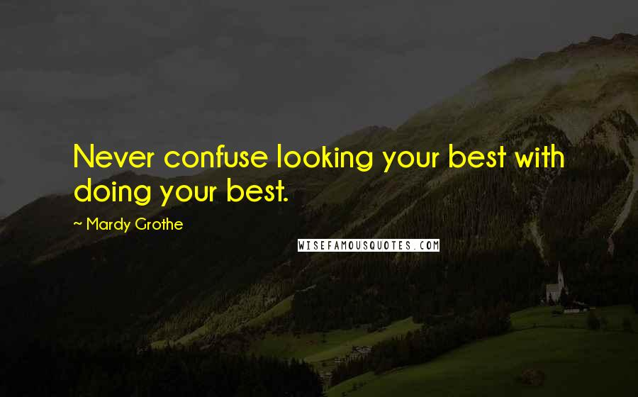 Mardy Grothe quotes: Never confuse looking your best with doing your best.