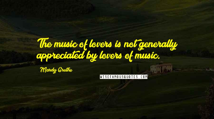 Mardy Grothe quotes: The music of lovers is not generally appreciated by lovers of music.