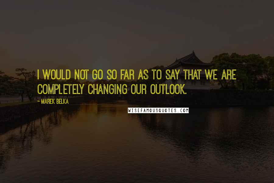 Marek Belka quotes: I would not go so far as to say that we are completely changing our outlook.
