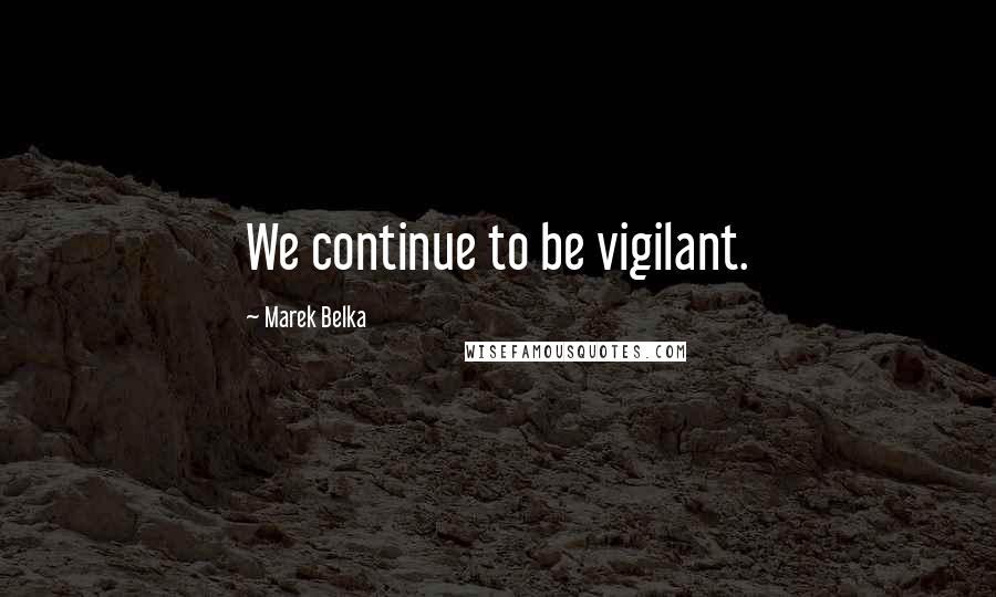 Marek Belka quotes: We continue to be vigilant.