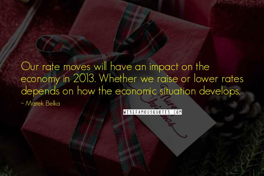 Marek Belka quotes: Our rate moves will have an impact on the economy in 2013. Whether we raise or lower rates depends on how the economic situation develops.