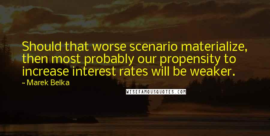 Marek Belka quotes: Should that worse scenario materialize, then most probably our propensity to increase interest rates will be weaker.