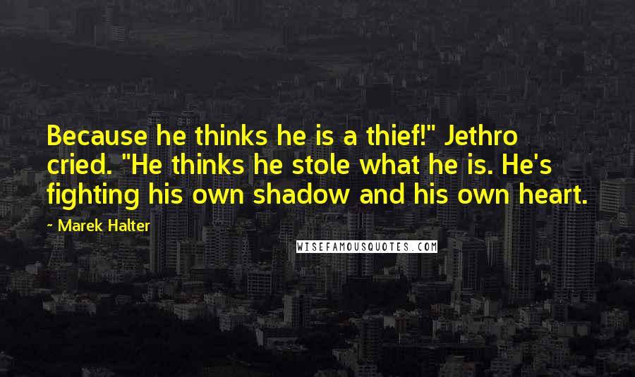 """Marek Halter quotes: Because he thinks he is a thief!"""" Jethro cried. """"He thinks he stole what he is. He's fighting his own shadow and his own heart."""