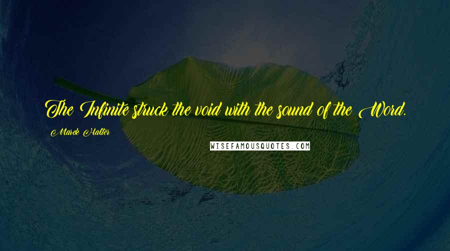 Marek Halter quotes: The Infinite struck the void with the sound of the Word.