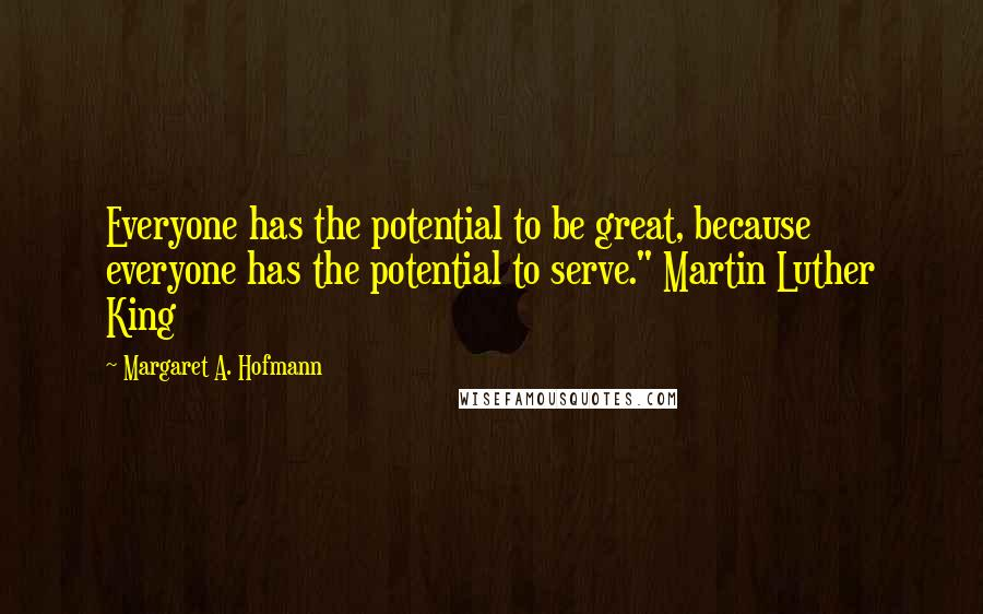 """Margaret A. Hofmann quotes: Everyone has the potential to be great, because everyone has the potential to serve."""" Martin Luther King"""