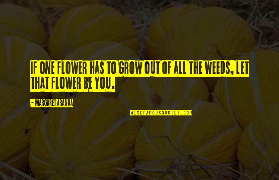 Margaret And David Quotes By Margaret Aranda: If one flower has to grow out of