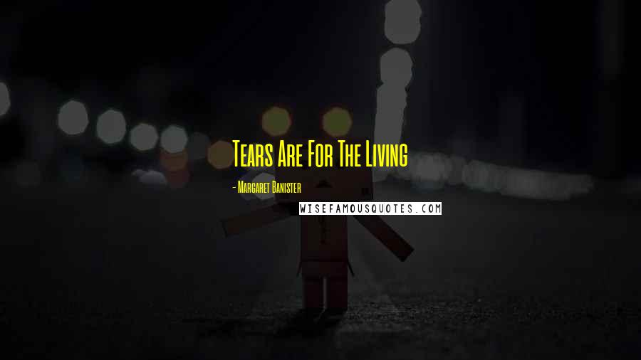 Margaret Banister quotes: Tears Are For The Living