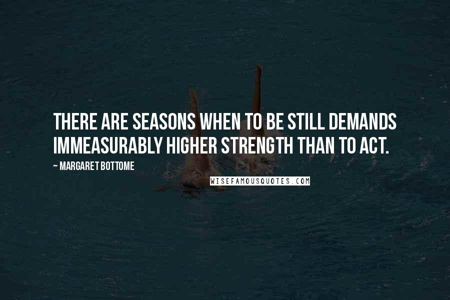 Margaret Bottome quotes: There are seasons when to be still demands immeasurably higher strength than to act.