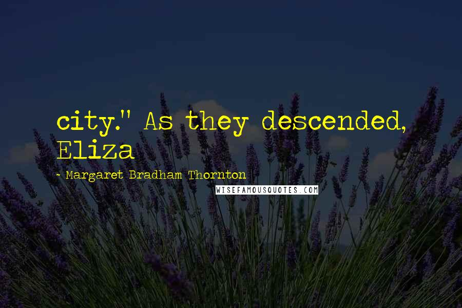 """Margaret Bradham Thornton quotes: city."""" As they descended, Eliza"""