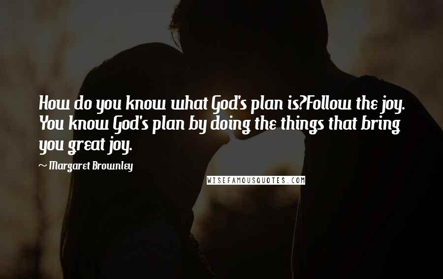 Margaret Brownley quotes: How do you know what God's plan is?Follow the joy. You know God's plan by doing the things that bring you great joy.
