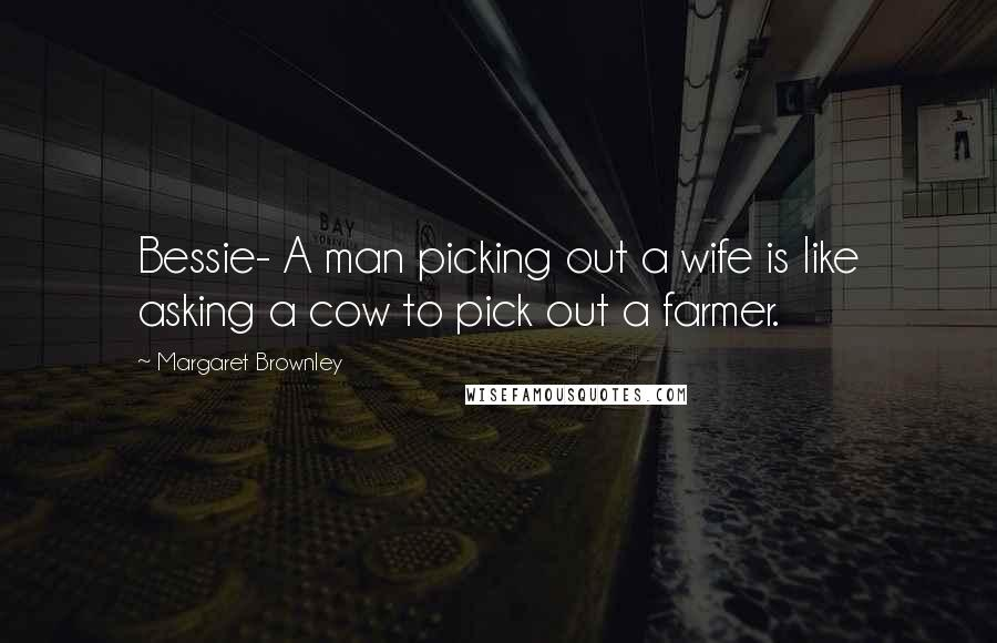Margaret Brownley quotes: Bessie- A man picking out a wife is like asking a cow to pick out a farmer.