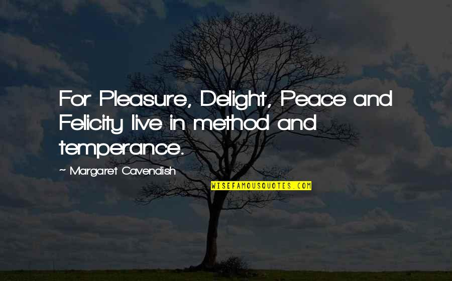 Margaret Cavendish Quotes By Margaret Cavendish: For Pleasure, Delight, Peace and Felicity live in