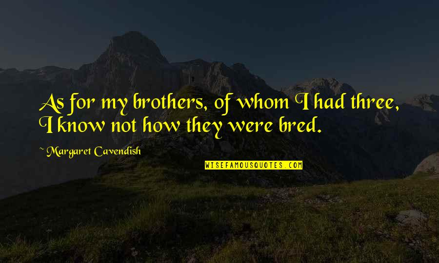 Margaret Cavendish Quotes By Margaret Cavendish: As for my brothers, of whom I had