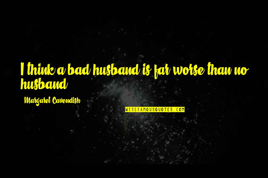 Margaret Cavendish Quotes By Margaret Cavendish: I think a bad husband is far worse