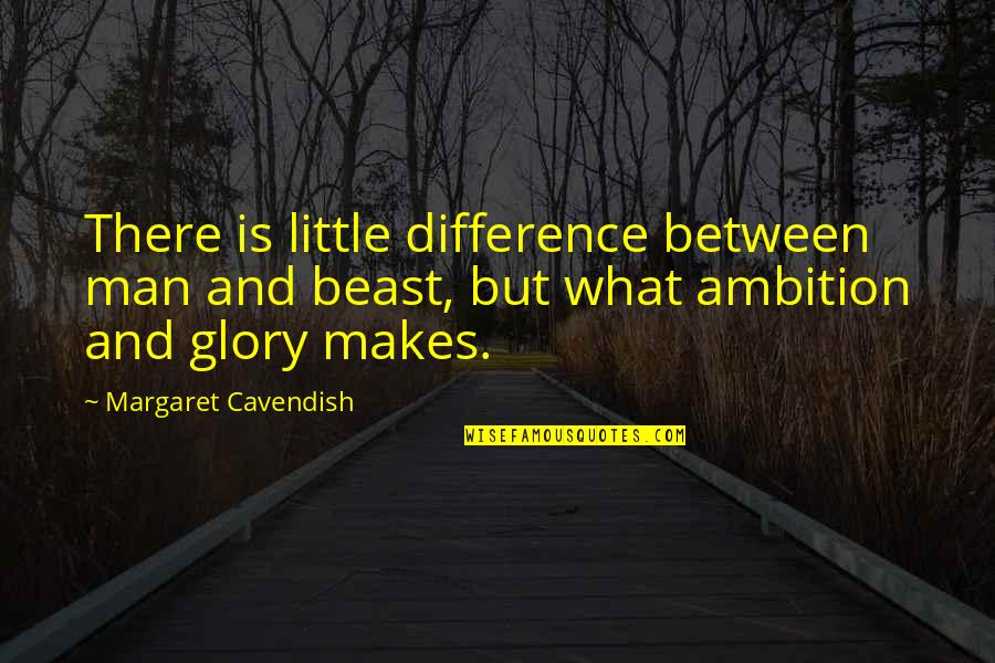 Margaret Cavendish Quotes By Margaret Cavendish: There is little difference between man and beast,