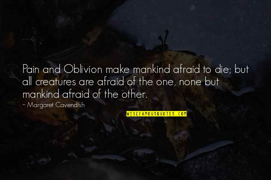 Margaret Cavendish Quotes By Margaret Cavendish: Pain and Oblivion make mankind afraid to die;