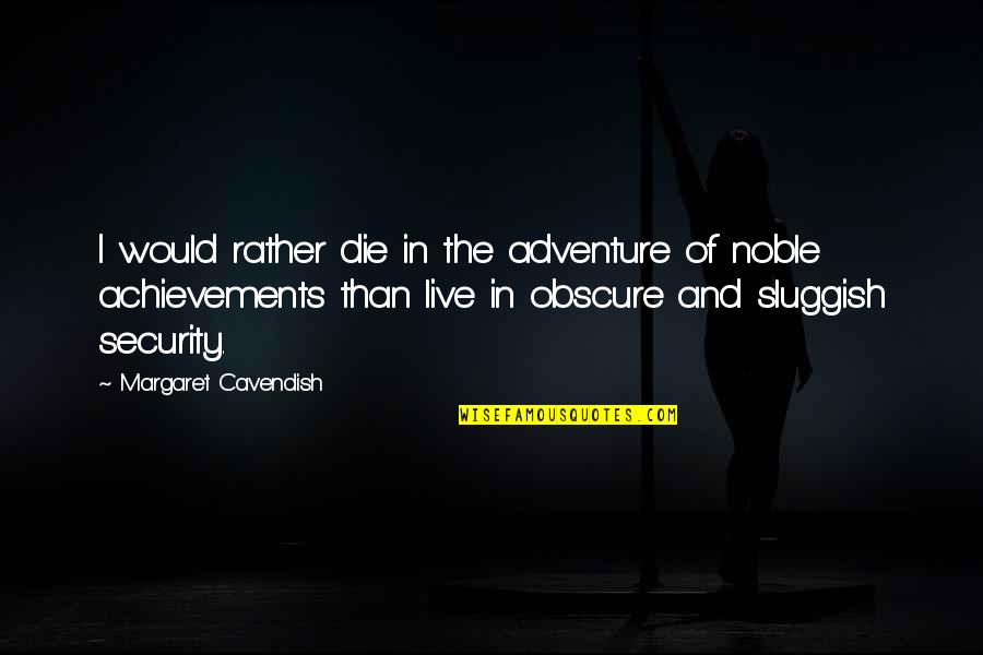 Margaret Cavendish Quotes By Margaret Cavendish: I would rather die in the adventure of