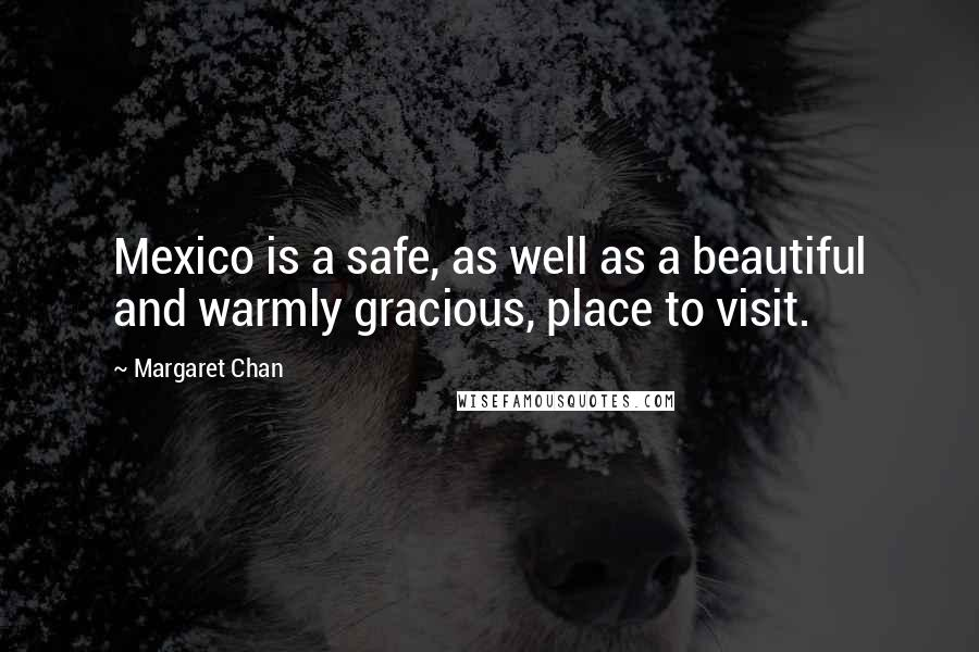 Margaret Chan quotes: Mexico is a safe, as well as a beautiful and warmly gracious, place to visit.