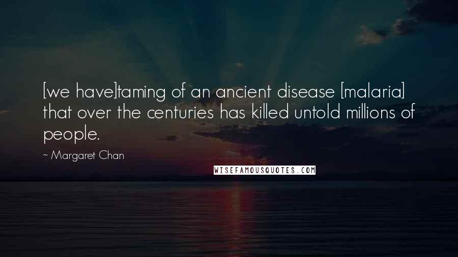 Margaret Chan quotes: [we have]taming of an ancient disease [malaria] that over the centuries has killed untold millions of people.