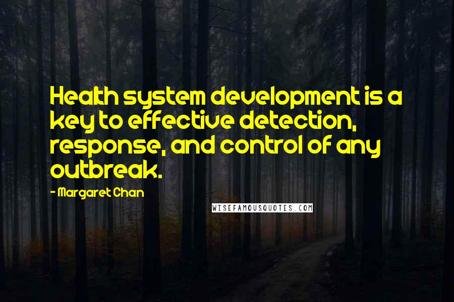 Margaret Chan quotes: Health system development is a key to effective detection, response, and control of any outbreak.